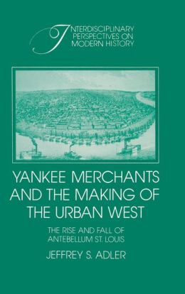 Yankee Merchants and the Making of the Urban West: The Rise and Fall of Antebellum St. Louis