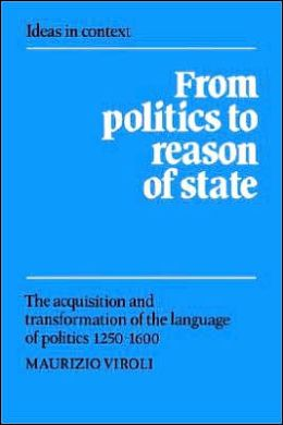 From Politics to Reason of State: The Acquisition and Transformation of the Language of Politics, 1250-1600