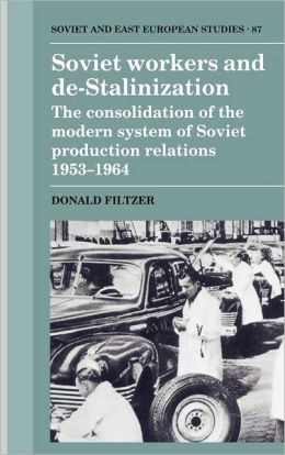 Soviet Workers and De-Stalinization: The Consolidation of the Modern System of Soviet Production Relations 1953-1964