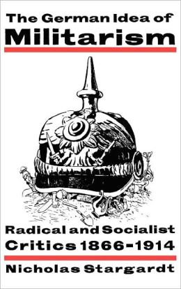 The German Idea of Militarism: Radical and Socialist Critics, 1866-1914