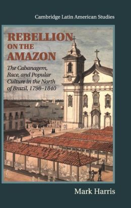 Rebellion on the Amazon: The Cabanagem, Race, and Popular Culture in the North of Brazil, 1798-1840
