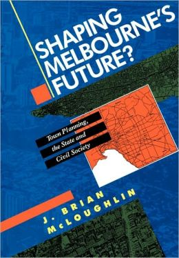 Shaping Melbourne's Future?: Town Planning, the State and Civil Society