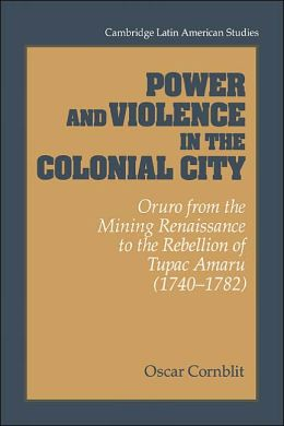 Power and Violence in the Colonial City: Oruro from the Mining Renaissance to the Rebellion of Tupac Amaru (1740-1782)