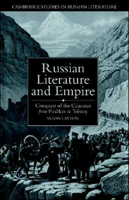 Russian Literature and Empire: Conquest of the Caucasus from Pushkin to Tolstoy