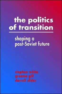 The Politics of Transition: Shaping a Post-Soviet Future