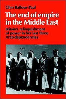 The End of Empire in the Middle East: Britain's Relinquishment of Power in her Last Three Arab Dependencies