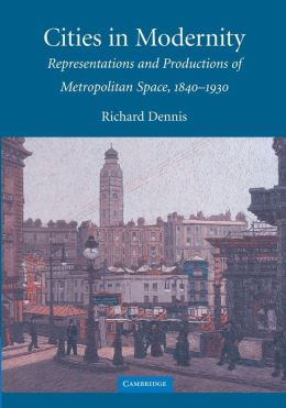 Cities in Modernity: Representations and Productions of Metropolitan Space, 1840-1930