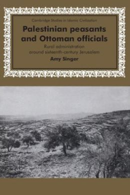 Palestinian Peasants and Ottoman Officials: Rural Administration around Sixteenth-Century Jerusalem