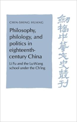 Philosophy, Philology, and Politics in Eighteenth-Century China: Li Fu and the Lu-Wang School under the Ch'ing
