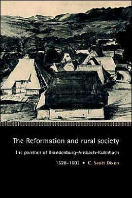 The Reformation and Rural Society: The Parishes of Brandenburg-Ansbach-Kulmbach, 1528-1603