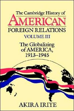 The Cambridge History of American Foreign Relations: Volume 3, The Globalizing of America, 1913-1945