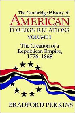The Cambridge History of American Foreign Relations: Volume 1, The Creation of a Republican Empire, 1776-1865