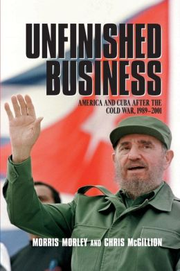 Unfinished Business: America and Cuba after the Cold War, 1989-2001