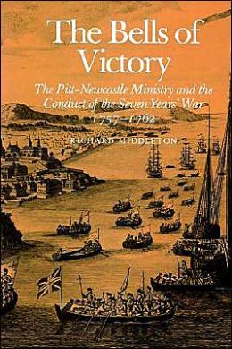 The Bells of Victory: The Pitt-Newcastle Ministry and Conduct of the Seven Years' War 1757-1762