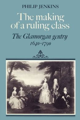 The Making of a Ruling Class: The Glamorgan Gentry 1640-1790