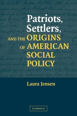 Patriots, Settlers, and the Origins of American Social Policy