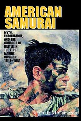 American Samurai: Myth and Imagination in the Conduct of Battle in the First Marine Division 1941-1951