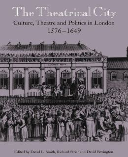 The Theatrical City: Culture, Theatre and Politics in London, 1576-1649