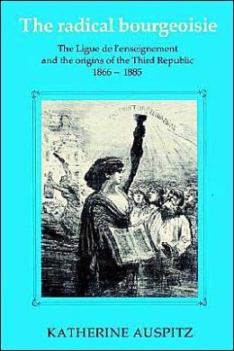The Radical Bourgeoisie: The Ligue de l'Enseignement and the Origins of the Third Republic 1866-1885