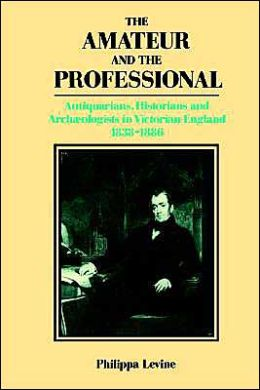 The Amateur and the Professional: Antiquarians, Historians and Archaeologists in Victorian England, 1838-1886
