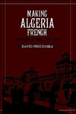 Making Algeria French: Colonialism in Bone, 1870-1920