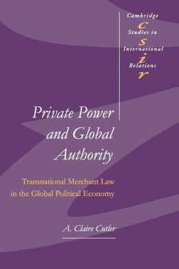 Private Power and Global Authority: Transnational Merchant Law in the Global Political Economy