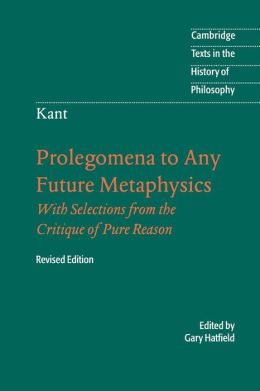 Immanuel Kant: Prolegomena to Any Future Metaphysics: That Will Be Able to Come Forward as Science: With Selections from the Critique of Pure Reason