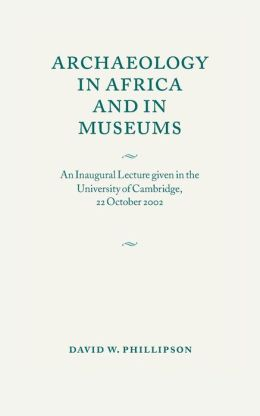 Archaeology in Africa and in Museums: An Inaugural Lecture given in the University of Cambridge, 22 October 2002