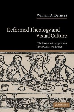 Reformed Theology and Visual Culture: The Protestant Imagination from Calvin to Edwards