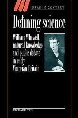 Defining Science: William Whewell, Natural Knowledge and Public Debate in Early Victorian Britain