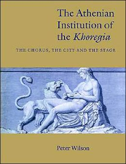 The Athenian Institution of the Khoregia: The Chorus, the City and the Stage