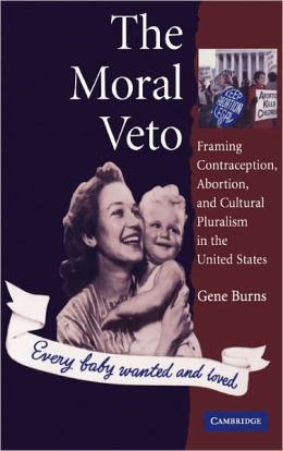 The Moral Veto: Framing Contraception, Abortion, and Cultural Pluralism in the United States