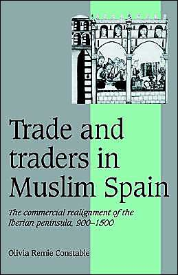 Trade and Traders in Muslim Spain: The Commercial Realignment of the Iberian Peninsula, 900-1500