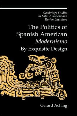The Politics of Spanish American 'Modernismo': By Exquisite Design