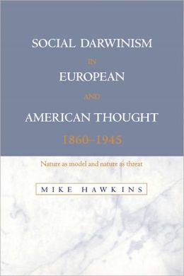Social Darwinism in European and American Thought, 1860-1945: Nature as Model and Nature as Threat