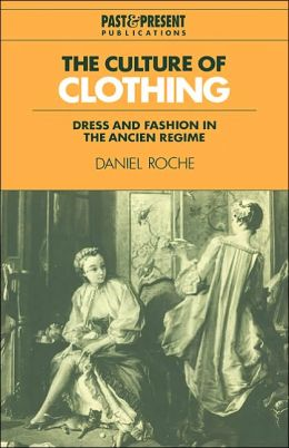 The Culture of Clothing: Dress and Fashion in the Ancien Regime