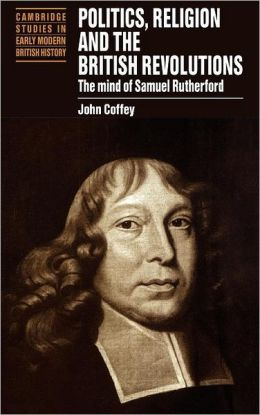 Politics, Religion and the British Revolutions: The Mind of Samuel Rutherford