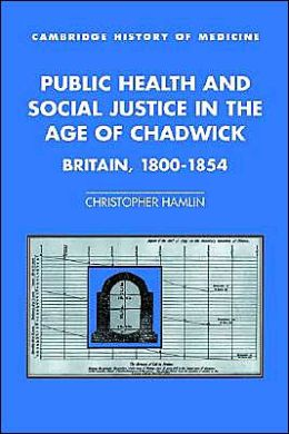 Public Health and Social Justice in the Age of Chadwick: Britain, 1800-1854