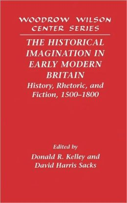 The Historical Imagination in Early Modern Britain: History, Rhetoric, and Fiction, 1500-1800