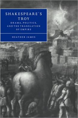Shakespeare's Troy: Drama, Politics, and the Translation of Empire