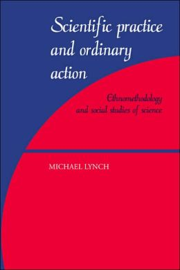 Scientific Practice and Ordinary Action: Ethnomethodology and Social Studies of Science