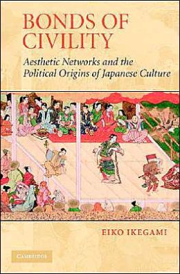 Bonds of Civility: Aesthetic Networks and the Political Origins of Japanese Culture