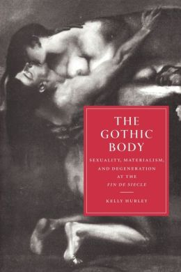 The Gothic Body: Sexuality, Materialism, and Degeneration at the Fin de Siècle