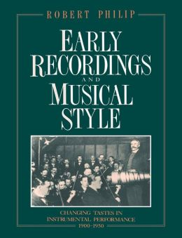 Early Recordings and Musical Style: Changing Tastes in Instrumental Performance, 1900-1950