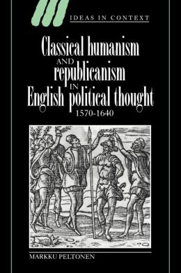 Classical Humanism and Republicanism in English Political Thought, 1570-1640