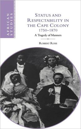 Status and Respectability in the Cape Colony, 1750-1870: A Tragedy of Manners