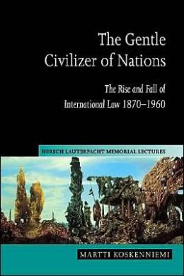 The Gentle Civilizer of Nations: The Rise and Fall of International Law, 1870-1960