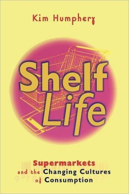 Shelf Life: Supermarkets and the Changing Cultures of Consumption
