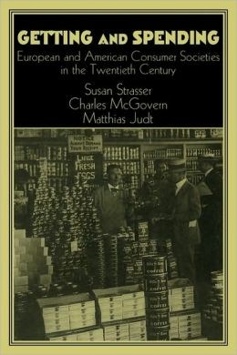 Getting and Spending: American and European Consumer Society in the Twentieth Century