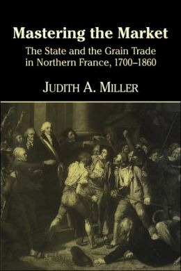 Mastering the Market: The State and the Grain Trade in Northern France, 1700-1860